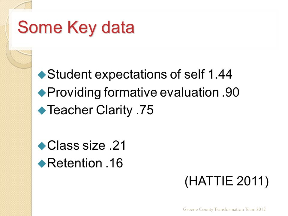 Some Key data Student expectations of self 1.44 Providing formative evaluation.90 Teacher Clarity.75 Class size.21 Retention.16 (HATTIE 2011) Greene County Transformation Team 2012