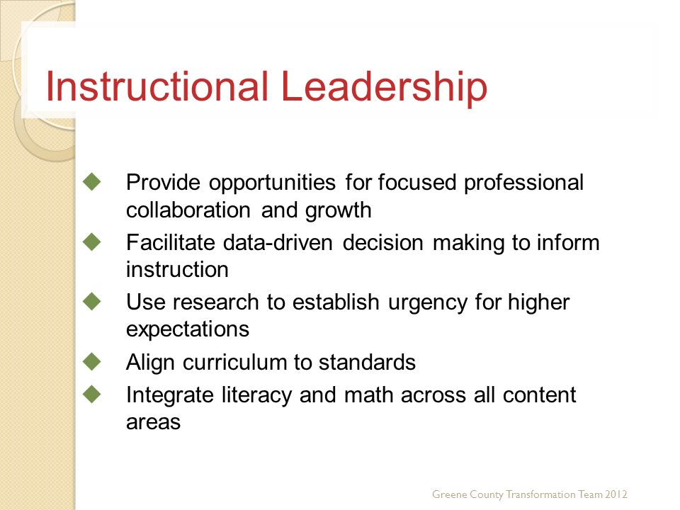 Use Data to set High Expectations Align Curriculum to Standards Integrate Literacy and Math across Curriculum Use Data to Guide Instruction Create Teacher Selection, Support and Evaluation System Instructional Leadership Provide opportunities for focused professional collaboration and growth Facilitate data-driven decision making to inform instruction Use research to establish urgency for higher expectations Align curriculum to standards Integrate literacy and math across all content areas Greene County Transformation Team 2012