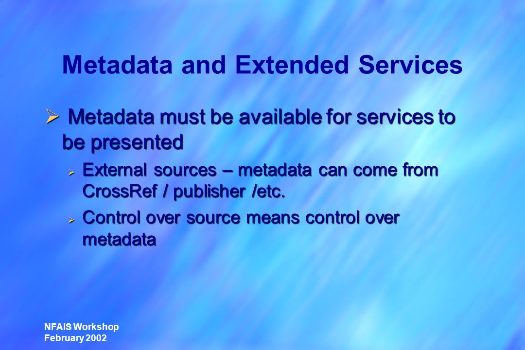 NFAIS Workshop February 2002 Metadata and Extended Services Metadata must be available for services to be presented Metadata must be available for services to be presented External sources – metadata can come from CrossRef / publisher /etc.