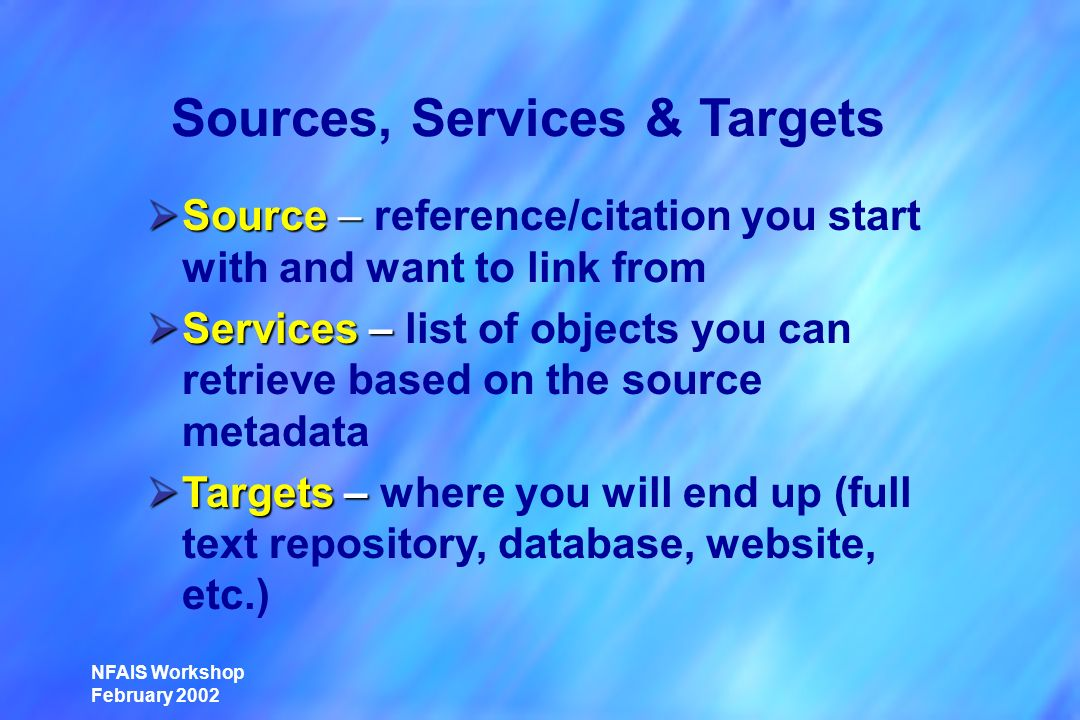 NFAIS Workshop February 2002 Sources, Services & Targets Source – Source – reference/citation you start with and want to link from Services – Services – list of objects you can retrieve based on the source metadata Targets – Targets – where you will end up (full text repository, database, website, etc.)
