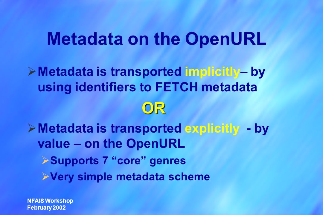 NFAIS Workshop February 2002 Metadata on the OpenURL Metadata is transported implicitly– by using identifiers to FETCH metadata OR OR Metadata is transported explicitly - by value – on the OpenURL Supports 7 core genres Very simple metadata scheme