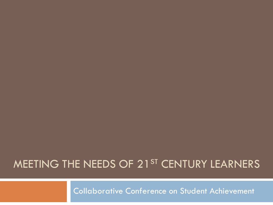 MEETING THE NEEDS OF 21 ST CENTURY LEARNERS Collaborative Conference on Student Achievement