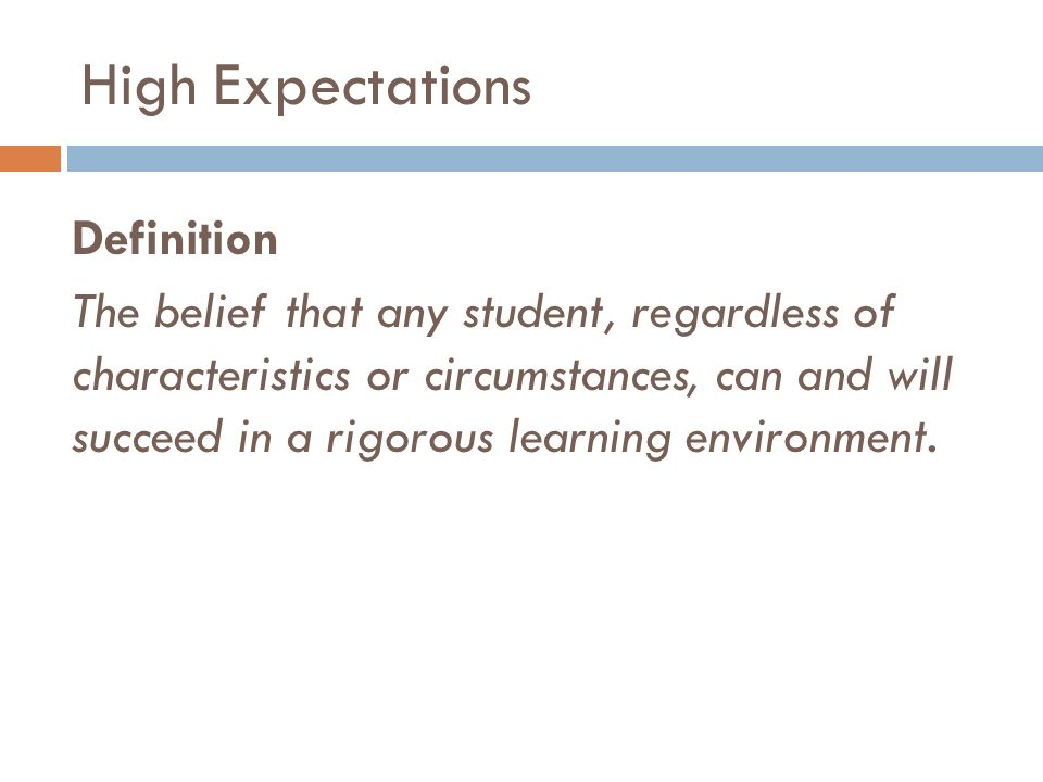 High Expectations Definition The belief that any student, regardless of characteristics or circumstances, can and will succeed in a rigorous learning