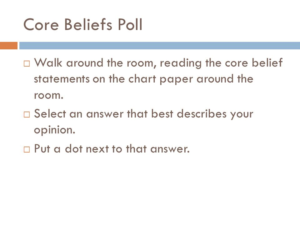 Core Beliefs Poll Walk around the room, reading the core belief statements on the chart paper around the room.