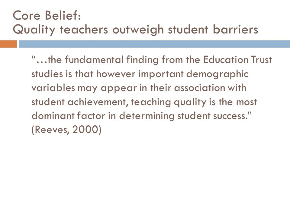 Core Belief: Quality teachers outweigh student barriers …the fundamental finding from the Education Trust studies is that however important demographi