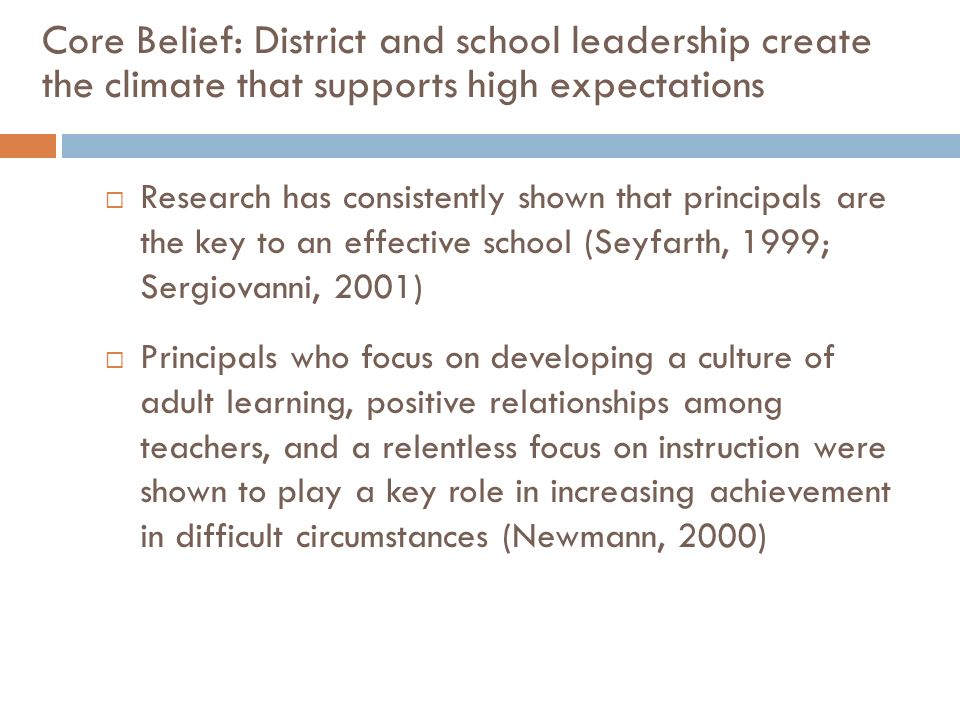 Core Belief: District and school leadership create the climate that supports high expectations Research has consistently shown that principals are the key to an effective school (Seyfarth, 1999; Sergiovanni, 2001) Principals who focus on developing a culture of adult learning, positive relationships among teachers, and a relentless focus on instruction were shown to play a key role in increasing achievement in difficult circumstances (Newmann, 2000)