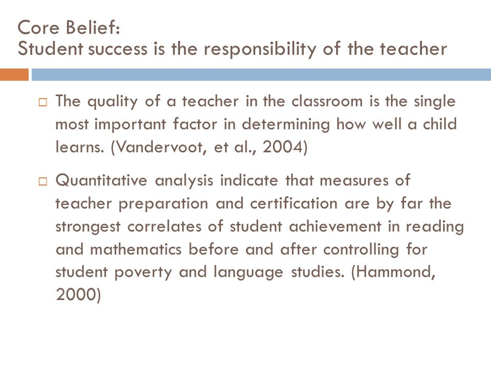 Core Belief: Student success is the responsibility of the teacher The quality of a teacher in the classroom is the single most important factor in det