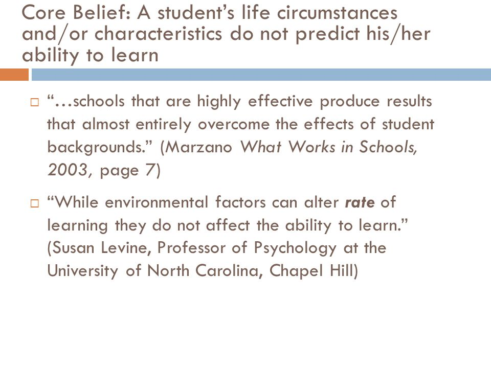 Core Belief: A students life circumstances and/or characteristics do not predict his/her ability to learn …schools that are highly effective produce results that almost entirely overcome the effects of student backgrounds.