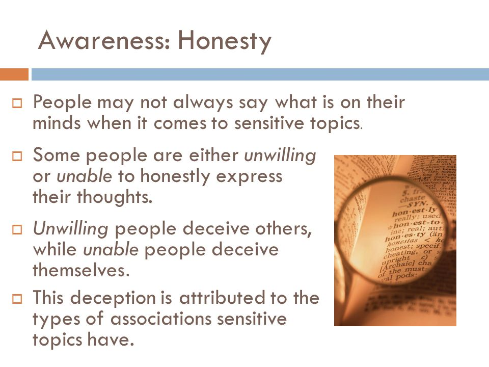 Awareness: Honesty People may not always say what is on their minds when it comes to sensitive topics.