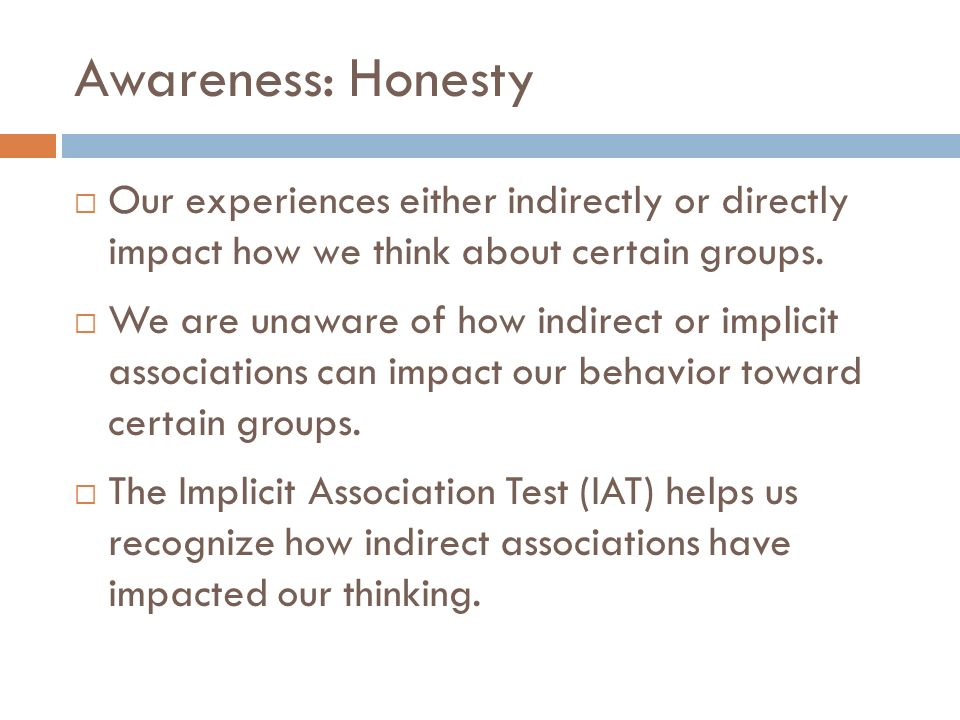 Awareness: Honesty Our experiences either indirectly or directly impact how we think about certain groups. We are unaware of how indirect or implicit