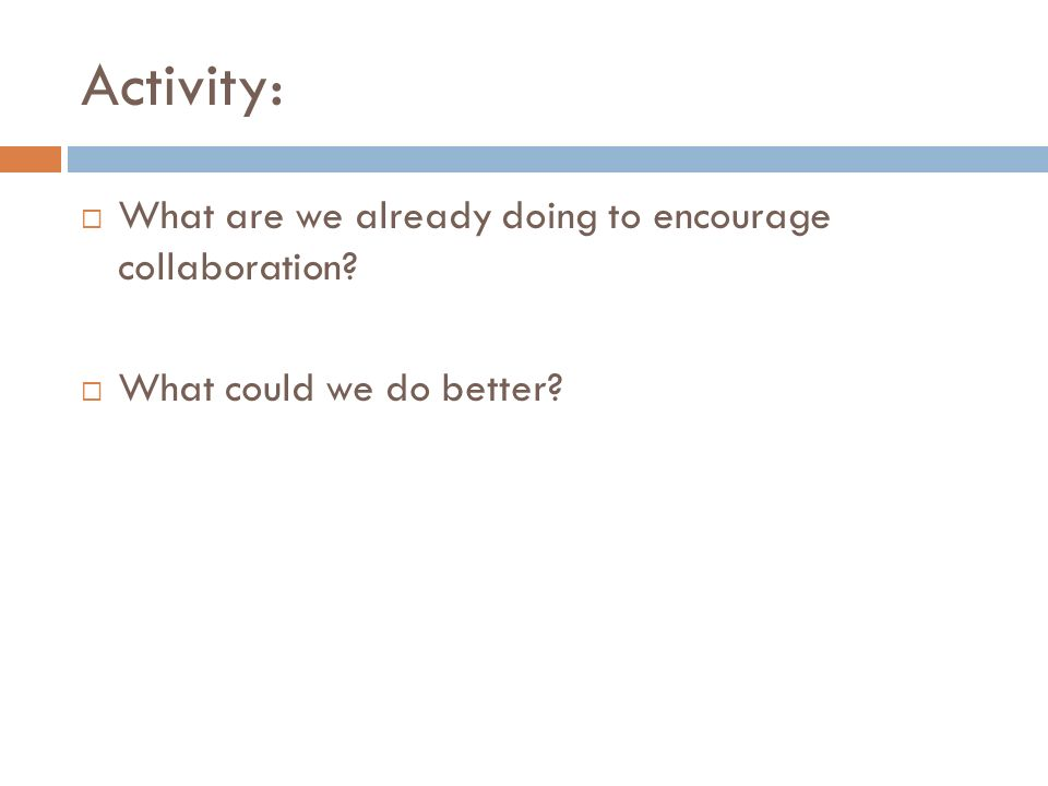 Activity: What are we already doing to encourage collaboration What could we do better