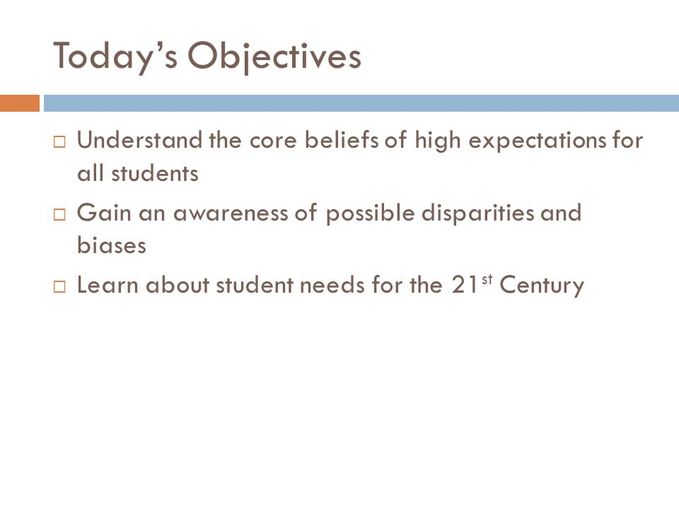 Todays Objectives Understand the core beliefs of high expectations for all students Gain an awareness of possible disparities and biases Learn about s