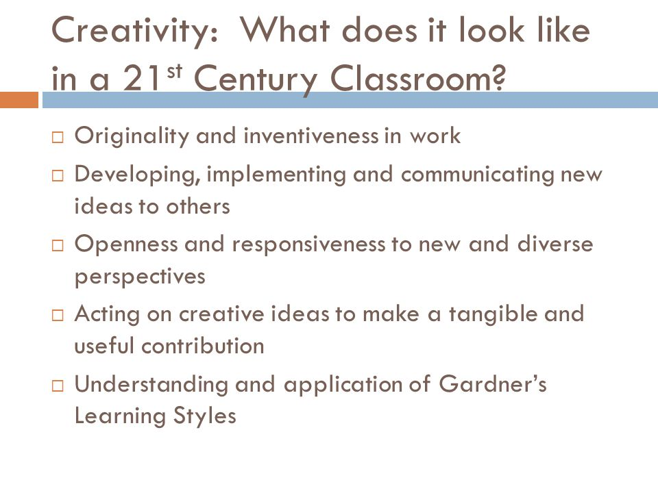 Creativity: What does it look like in a 21 st Century Classroom? Originality and inventiveness in work Developing, implementing and communicating new