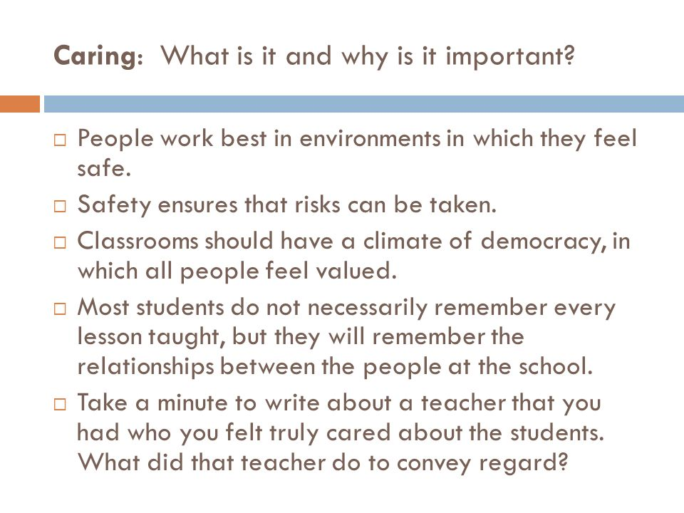 Caring: What is it and why is it important? People work best in environments in which they feel safe. Safety ensures that risks can be taken. Classroo