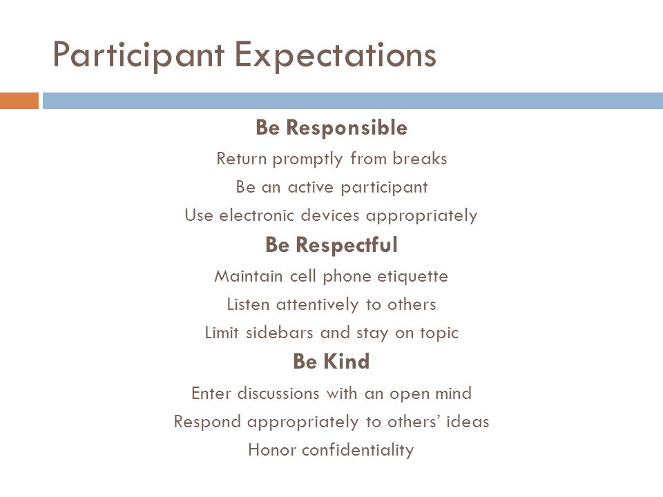 Participant Expectations Be Responsible Return promptly from breaks Be an active participant Use electronic devices appropriately Be Respectful Mainta