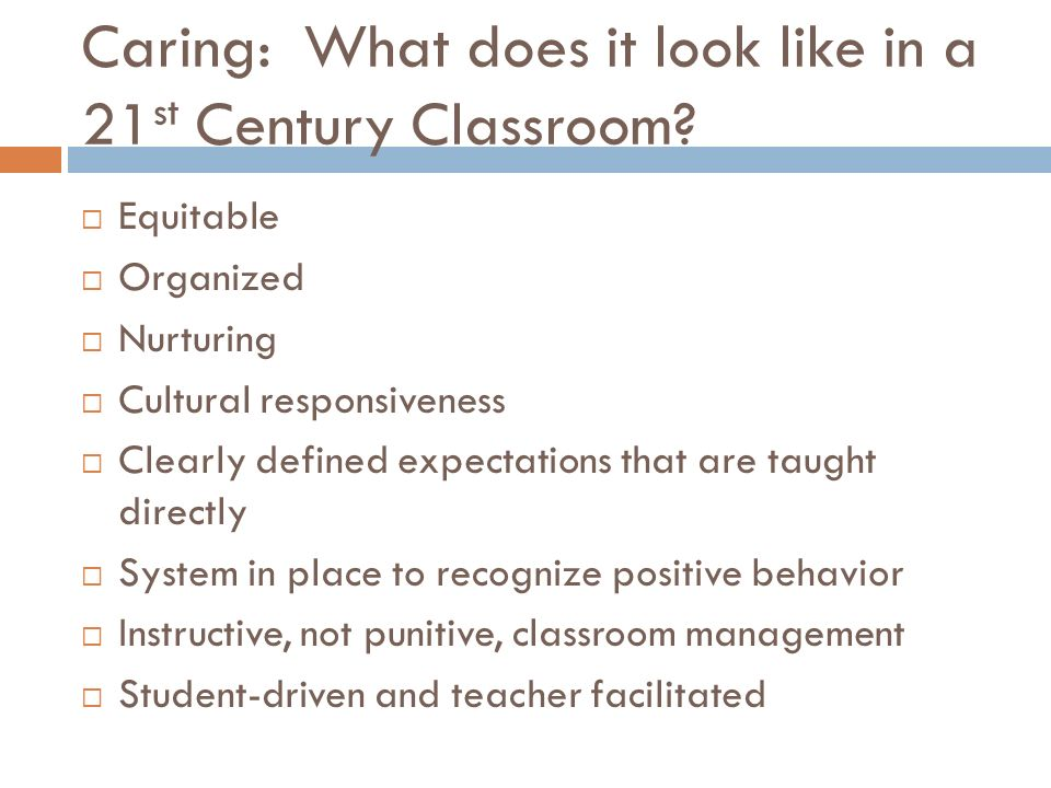 Caring: What does it look like in a 21 st Century Classroom? Equitable Organized Nurturing Cultural responsiveness Clearly defined expectations that a