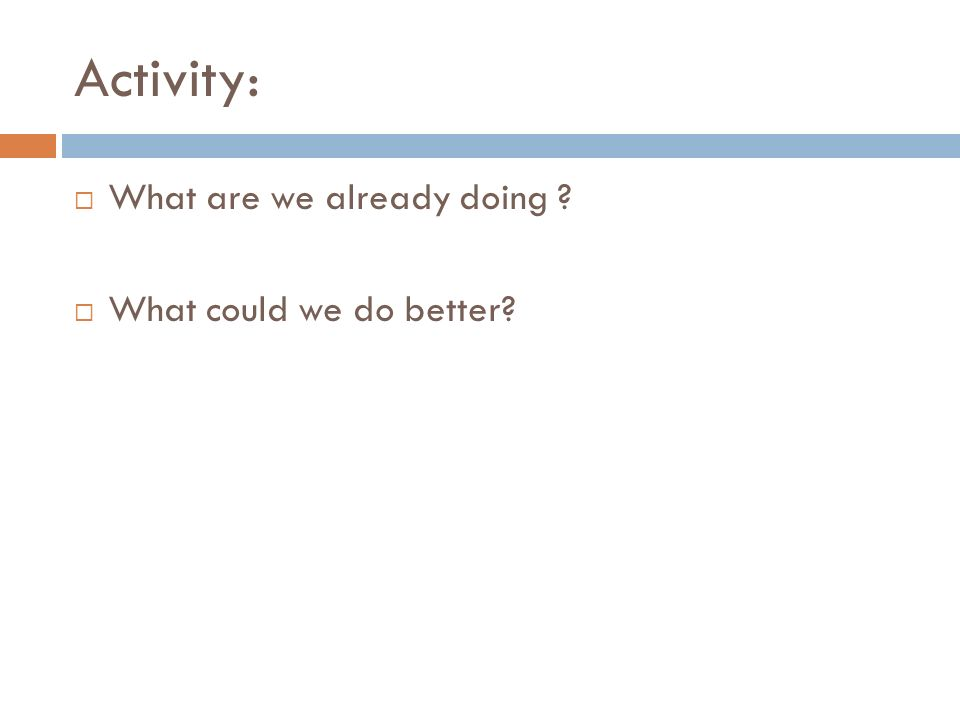 Activity: What are we already doing ? What could we do better?