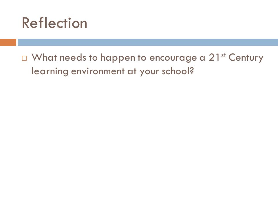 Reflection What needs to happen to encourage a 21 st Century learning environment at your school?
