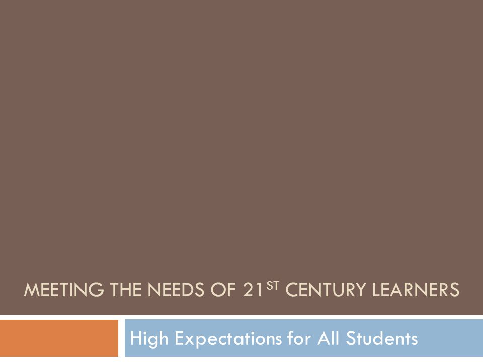 High Expectations for All Students MEETING THE NEEDS OF 21 ST CENTURY LEARNERS
