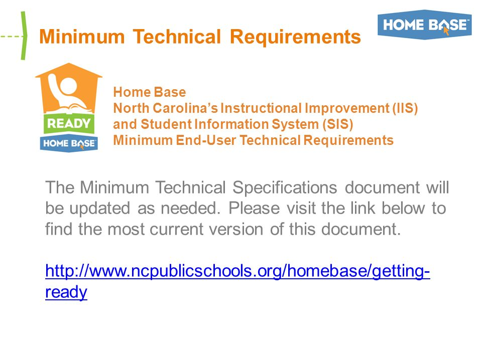 Minimum Technical Requirements Home Base North Carolinas Instructional Improvement (IIS) and Student Information System (SIS) Minimum End-User Technical Requirements The Minimum Technical Specifications document will be updated as needed.