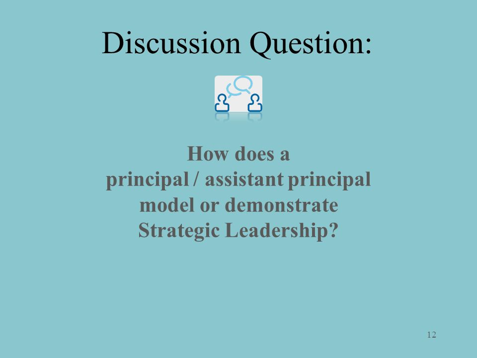 12 How does a principal / assistant principal model or demonstrate Strategic Leadership? Discussion Question: