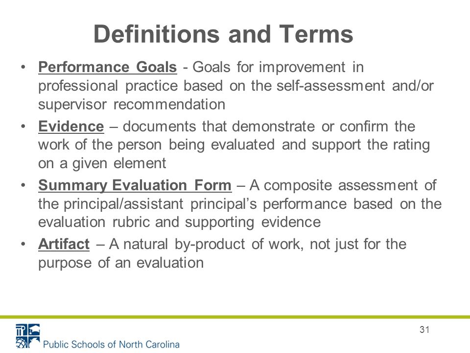 Definitions and Terms 31 Performance Goals - Goals for improvement in professional practice based on the self-assessment and/or supervisor recommendation Evidence – documents that demonstrate or confirm the work of the person being evaluated and support the rating on a given element Summary Evaluation Form – A composite assessment of the principal/assistant principals performance based on the evaluation rubric and supporting evidence Artifact – A natural by-product of work, not just for the purpose of an evaluation