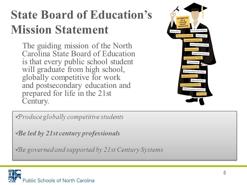 5 State Board of Educations Mission Statement The guiding mission of the North Carolina State Board of Education is that every public school student will graduate from high school, globally competitive for work and postsecondary education and prepared for life in the 21st Century.