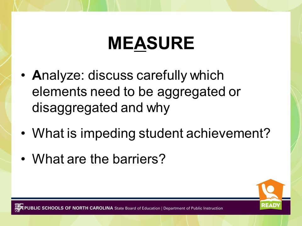 MEASURE Analyze: discuss carefully which elements need to be aggregated or disaggregated and why What is impeding student achievement? What are the ba