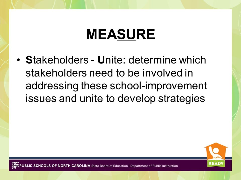 MEASURE Stakeholders - Unite: determine which stakeholders need to be involved in addressing these school-improvement issues and unite to develop stra