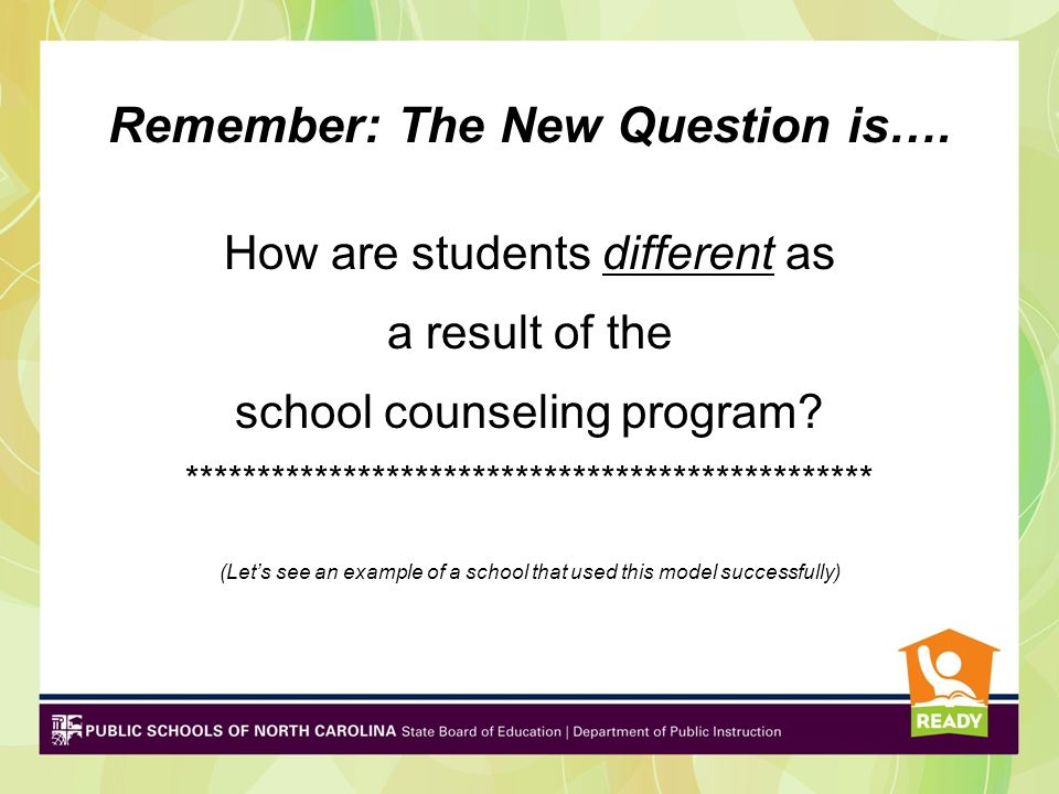 Remember: The New Question is…. How are students different as a result of the school counseling program? *********************************************