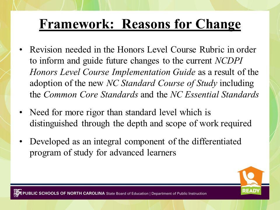 Framework: Reasons for Change Revision needed in the Honors Level Course Rubric in order to inform and guide future changes to the current NCDPI Honors Level Course Implementation Guide as a result of the adoption of the new NC Standard Course of Study including the Common Core Standards and the NC Essential Standards Need for more rigor than standard level which is distinguished through the depth and scope of work required Developed as an integral component of the differentiated program of study for advanced learners