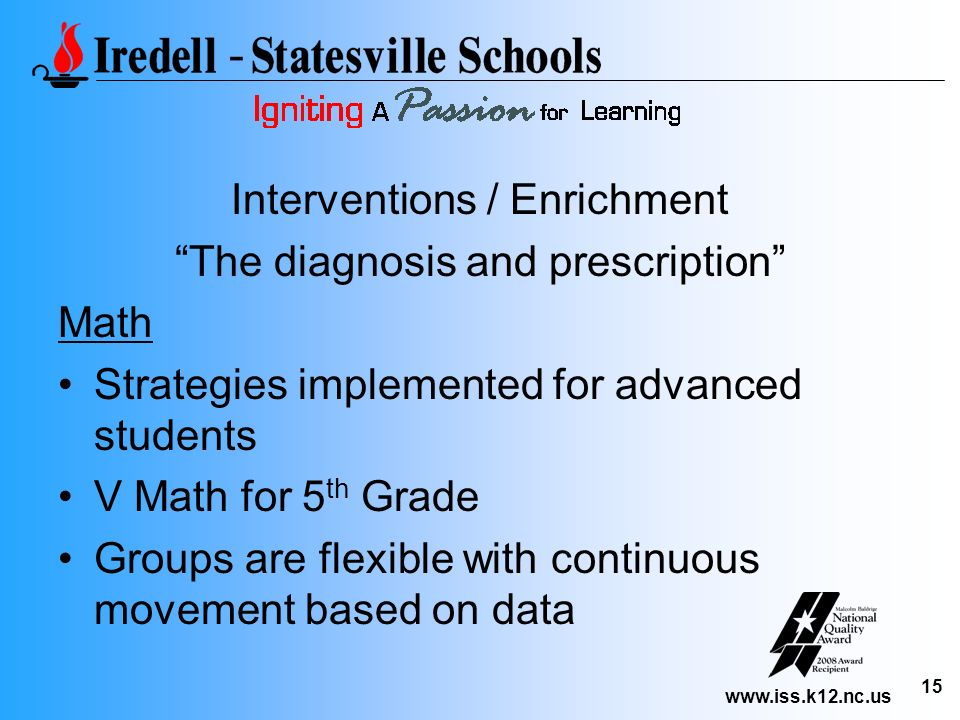 www.iss.k12.nc.us 15 Interventions / Enrichment The diagnosis and prescription Math Strategies implemented for advanced students V Math for 5 th Grade