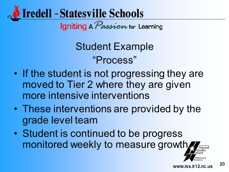 www.iss.k12.nc.us 20 Student Example Process If the student is not progressing they are moved to Tier 2 where they are given more intensive interventi
