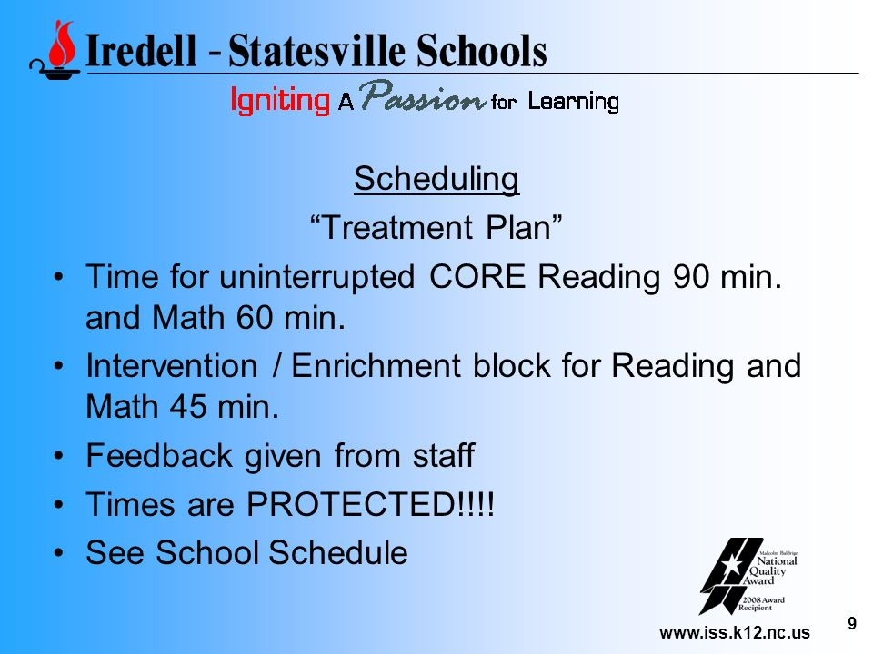 www.iss.k12.nc.us 9 Scheduling Treatment Plan Time for uninterrupted CORE Reading 90 min. and Math 60 min. Intervention / Enrichment block for Reading