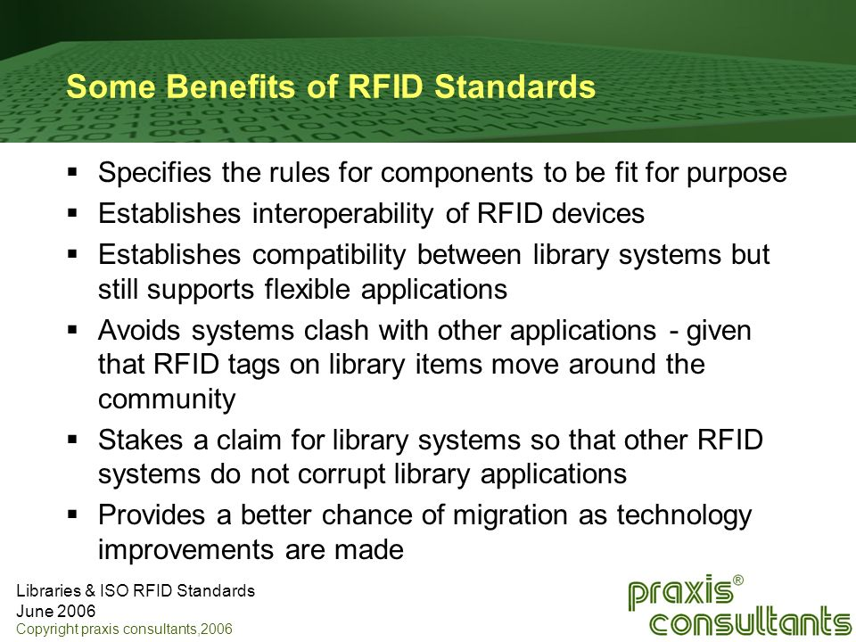 Libraries & ISO RFID Standards June 2006 Copyright praxis consultants,2006 Some Benefits of RFID Standards Specifies the rules for components to be fi