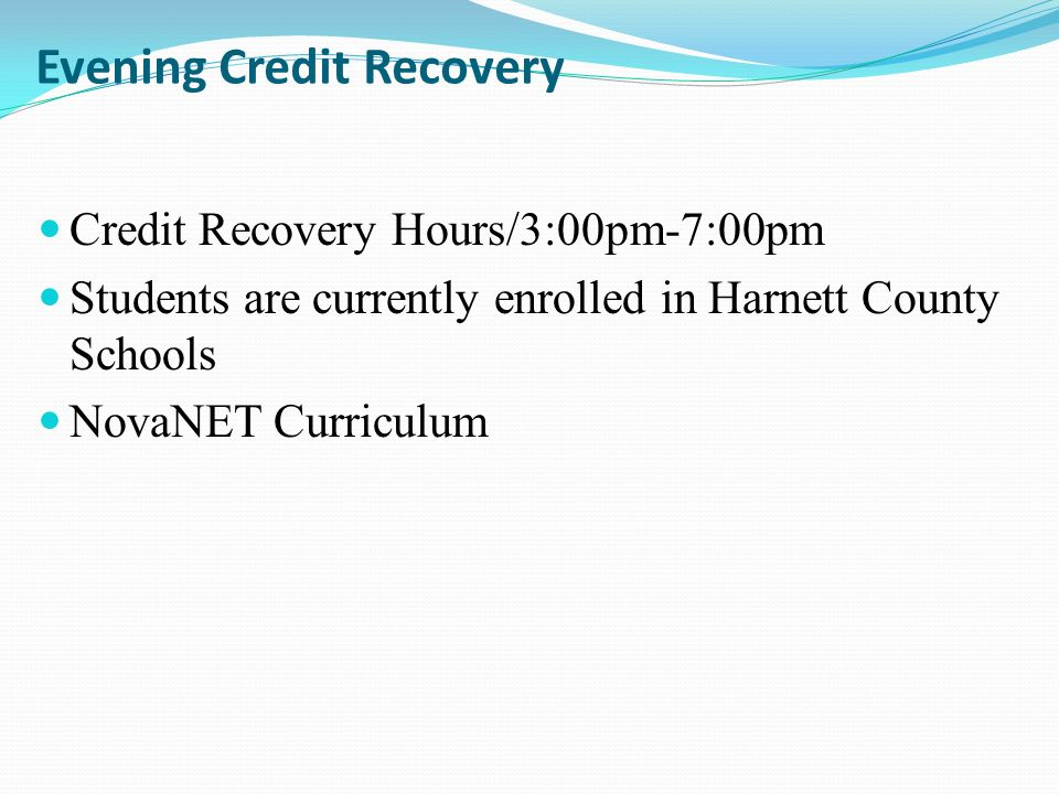 Evening Credit Recovery Credit Recovery Hours/3:00pm-7:00pm Students are currently enrolled in Harnett County Schools NovaNET Curriculum