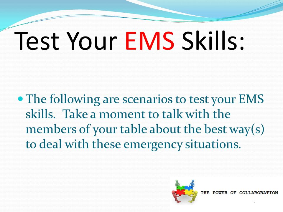 Test Your EMS Skills: The following are scenarios to test your EMS skills.