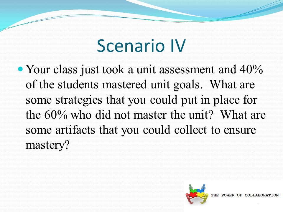 Scenario IV Your class just took a unit assessment and 40% of the students mastered unit goals.