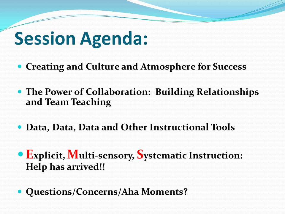 Session Agenda: Creating and Culture and Atmosphere for Success The Power of Collaboration: Building Relationships and Team Teaching Data, Data, Data and Other Instructional Tools E xplicit, M ulti-sensory, S ystematic Instruction: Help has arrived!.