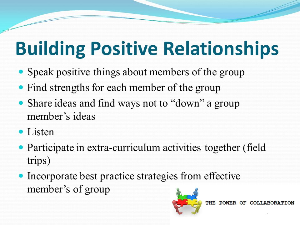 Speak positive things about members of the group Find strengths for each member of the group Share ideas and find ways not to down a group members ideas Listen Participate in extra-curriculum activities together (field trips) Incorporate best practice strategies from effective members of group