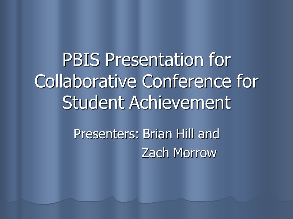 PBIS Presentation for Collaborative Conference for Student Achievement Presenters: Brian Hill and Zach Morrow Zach Morrow
