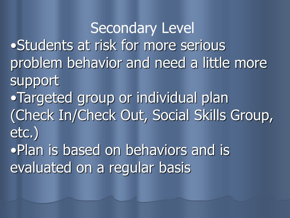 Secondary Level Students at risk for more serious problem behavior and need a little more supportStudents at risk for more serious problem behavior and need a little more support Targeted group or individual plan (Check In/Check Out, Social Skills Group, etc.)Targeted group or individual plan (Check In/Check Out, Social Skills Group, etc.) Plan is based on behaviors and is evaluated on a regular basisPlan is based on behaviors and is evaluated on a regular basis