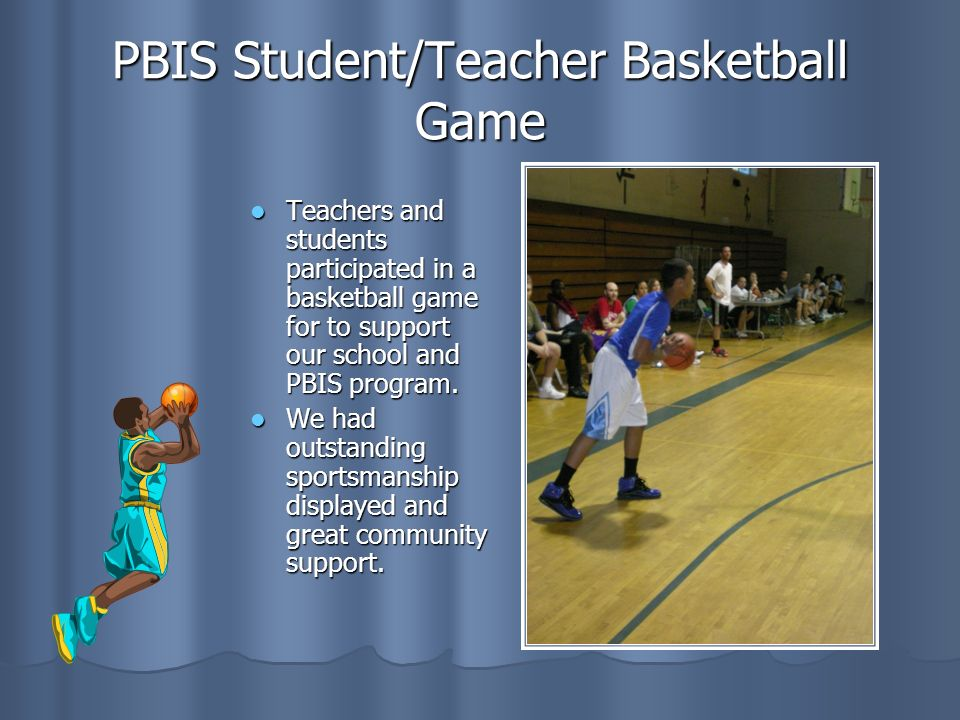 PBIS Student/Teacher Basketball Game Teachers and students participated in a basketball game for to support our school and PBIS program.