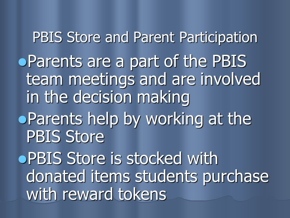PBIS Store and Parent Participation Parents are a part of the PBIS team meetings and are involved in the decision making Parents are a part of the PBIS team meetings and are involved in the decision making Parents help by working at the PBIS Store Parents help by working at the PBIS Store PBIS Store is stocked with donated items students purchase with reward tokens PBIS Store is stocked with donated items students purchase with reward tokens
