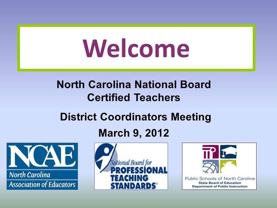 Welcome North Carolina National Board Certified Teachers District Coordinators Meeting March 9, 2012