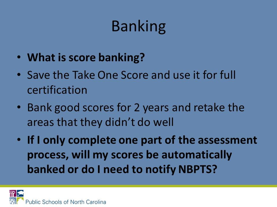 Banking What is score banking? Save the Take One Score and use it for full certification Bank good scores for 2 years and retake the areas that they d