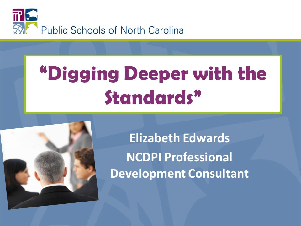 Digging Deeper with the Standards Elizabeth Edwards NCDPI Professional Development Consultant