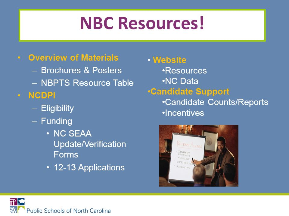 NBC Resources! Overview of Materials –Brochures & Posters –NBPTS Resource Table NCDPI –Eligibility –Funding NC SEAA Update/Verification Forms 12-13 Ap