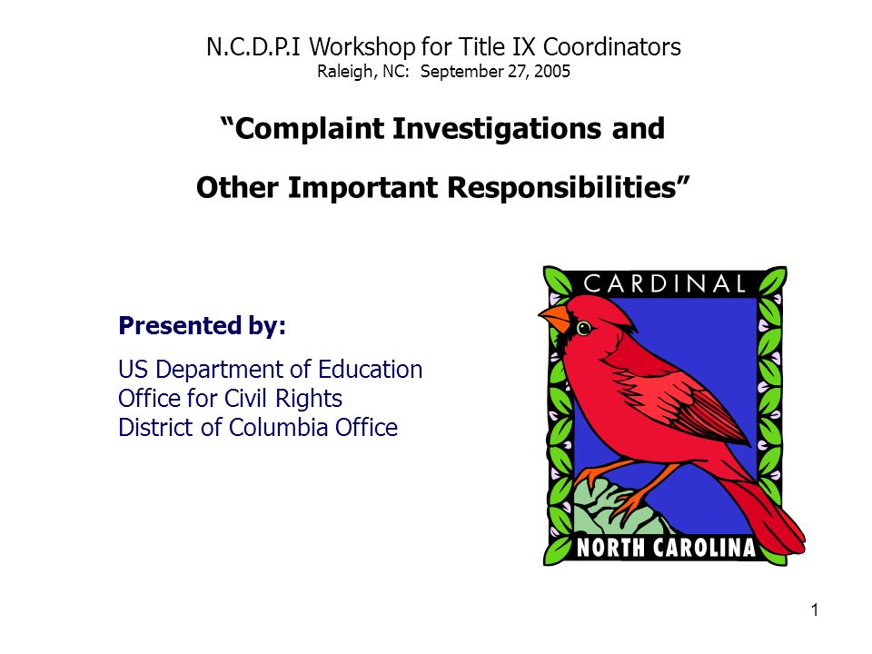 1 N.C.D.P.I Workshop for Title IX Coordinators Raleigh, NC: September 27, 2005 Complaint Investigations and Other Important Responsibilities Presented by: US Department of Education Office for Civil Rights District of Columbia Office