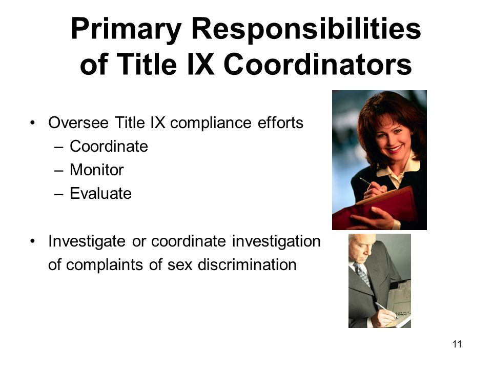 11 Primary Responsibilities of Title IX Coordinators Oversee Title IX compliance efforts –Coordinate –Monitor –Evaluate Investigate or coordinate investigation of complaints of sex discrimination